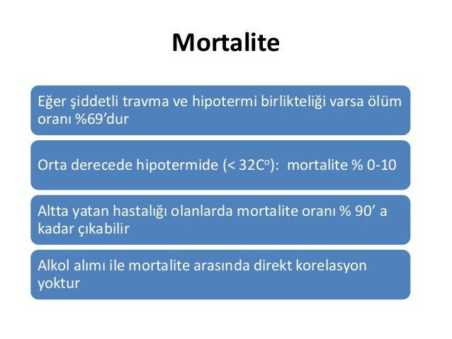 Mortalite Eğer şiddetli travma ve hipotermi birlikteliği varsa ölüm oranı %69'dur Orta derecede hipotermide (< 32Co): mort...