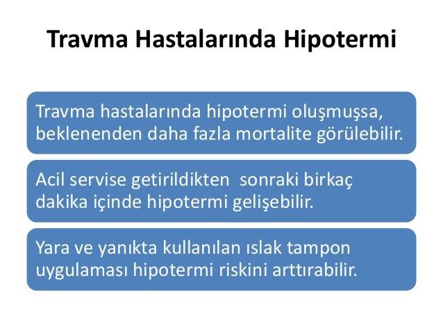 Travma Hastalarında Hipotermi Travma hastalarında hipotermi oluşmuşsa, beklenenden daha fazla mortalite görülebilir. Acil ...