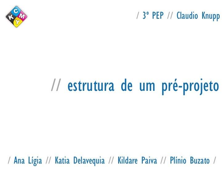 / 3º PEP // Claudio Knupp             // estrutura de um pré-projeto/ Ana Lígia // Katia Delavequia // Kildare Paiva // Pl...