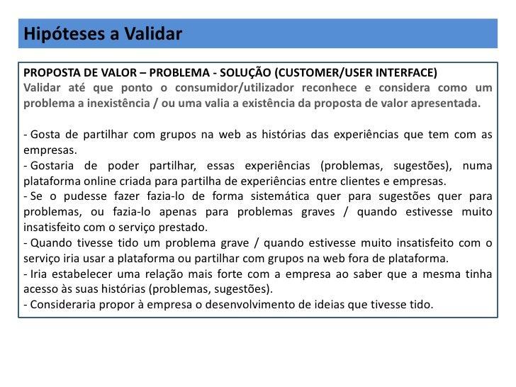 Hipóteses a ValidarPROPOSTA DE VALOR – PROBLEMA - SOLUÇÃO (CUSTOMER/USER INTERFACE)Validar até que ponto o consumidor/util...