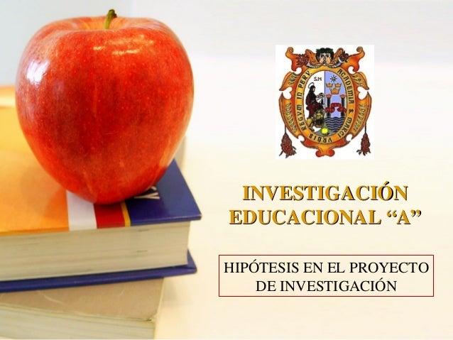 """HIPÓTESIS EN EL PROYECTO DE INVESTIGACIÓN INVESTIGACIÓNINVESTIGACIÓN EDUCACIONAL """"A""""EDUCACIONAL """"A"""""""