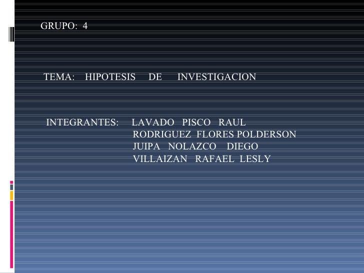 GRUPO:  4 TEMA:  HIPOTESIS  DE  INVESTIGACION INTEGRANTES:  LAVADO  PISCO  RAUL RODRIGUEZ  FLORES POLDERSON JUIPA  NOLAZCO...