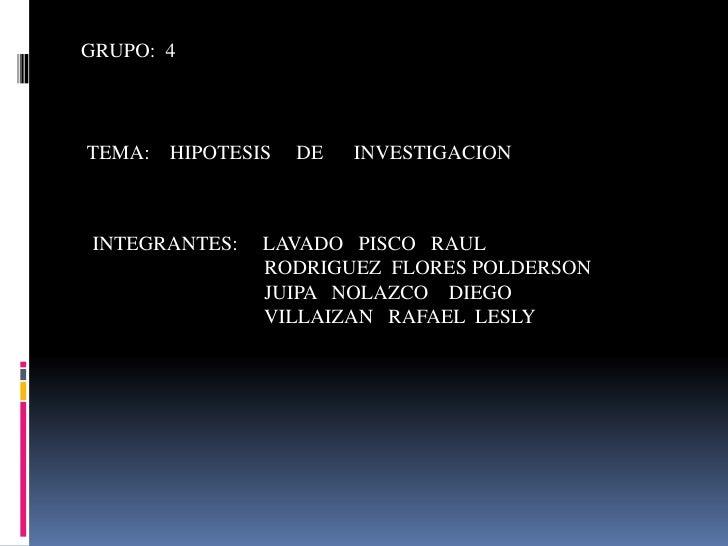 GRUPO:  4<br />TEMA:    HIPOTESIS     DE      INVESTIGACION<br />INTEGRANTES:     LAVADO   PISCO   RAUL<br />             ...
