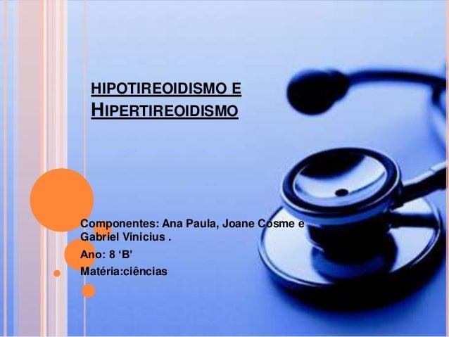 HIPOTIREOIDISMO E HIPERTIREOIDISMO Componentes: Ana Paula, Joane Cosme e Gabriel Vinicius . Ano: 8 'B' Matéria:ciências