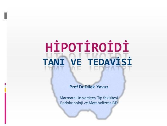 HİPOTİROİDİTANI VE TEDAVİSİ        Prof Dr Dilek Yavuz   Marmara Üniversitesi Tıp fakültesi   Endokrinoloji ve Metabolizma...