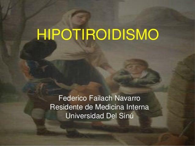 HIPOTIROIDISMO Federico Failach Navarro Residente de Medicina Interna Universidad Del Sinú
