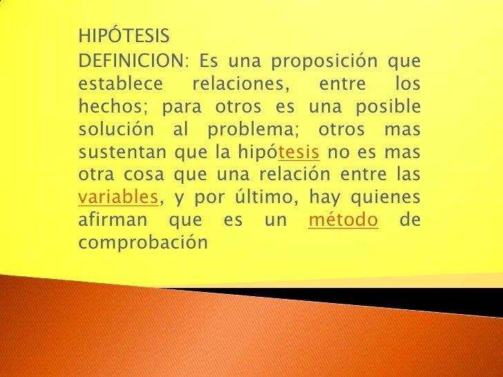 HIPÓTESIS<br />DEFINICION: Es una proposición que establece relaciones, entre los hechos; para otros es una posible soluci...