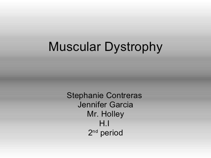 Muscular Dystrophy Stephanie Contreras  Jennifer Garcia Mr. Holley H.I  2 nd  period