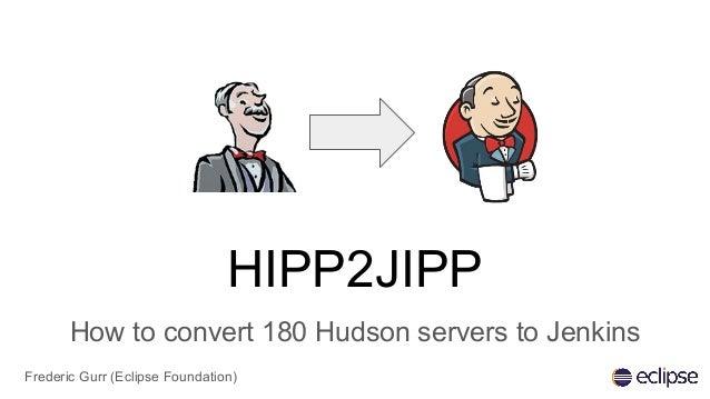 HIPP2JIPP How to convert 180 Hudson servers to Jenkins Frederic Gurr (Eclipse Foundation)