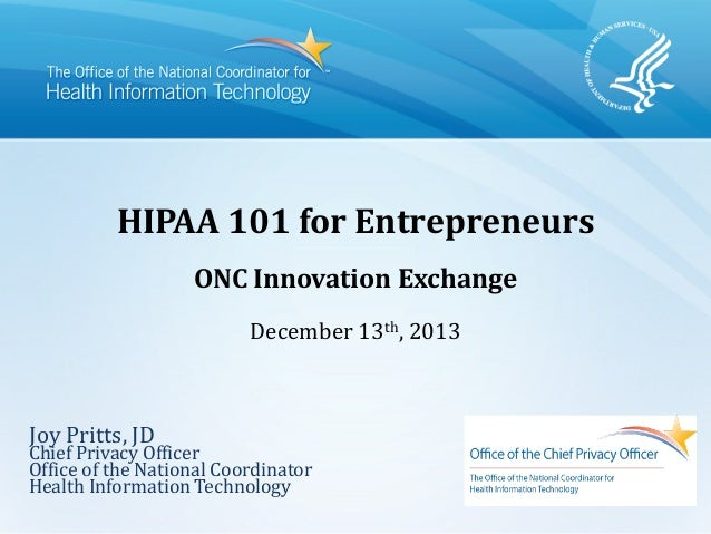 HIPAA 101 for Entrepreneurs ONC Innovation Exchange December 13th, 2013 Joy Pritts, JD Chief Privacy Officer Office of the...