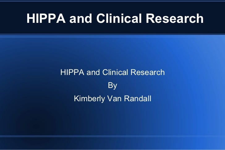 HIPPA and Clinical Research HIPPA and Clinical Research By Kimberly Van Randall