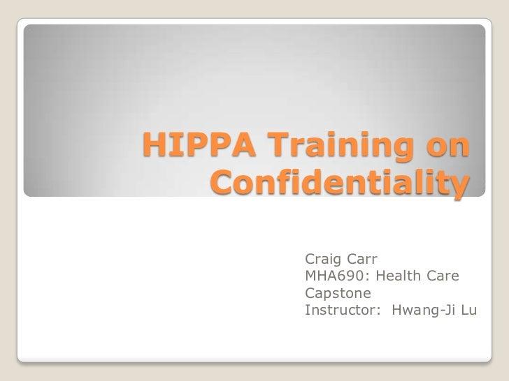 HIPPA Training on   Confidentiality        Craig Carr        MHA690: Health Care        Capstone        Instructor: Hwang-...