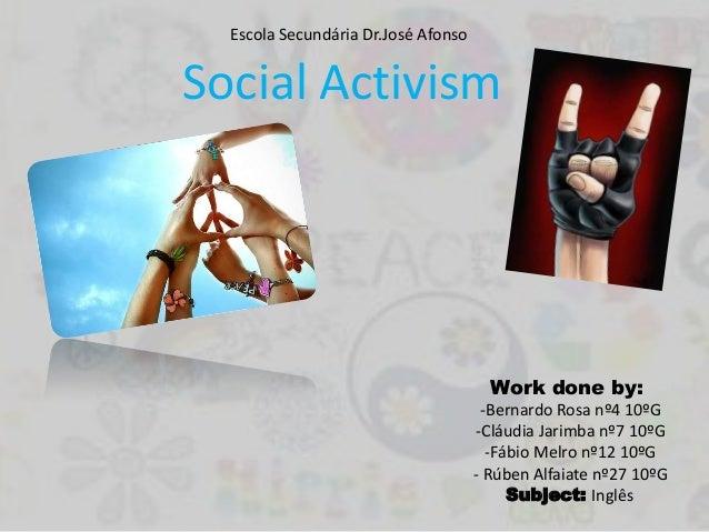 Social ActivismWork done by:-Bernardo Rosa nº4 10ºG-Cláudia Jarimba nº7 10ºG-Fábio Melro nº12 10ºG- Rúben Alfaiate nº27 10...