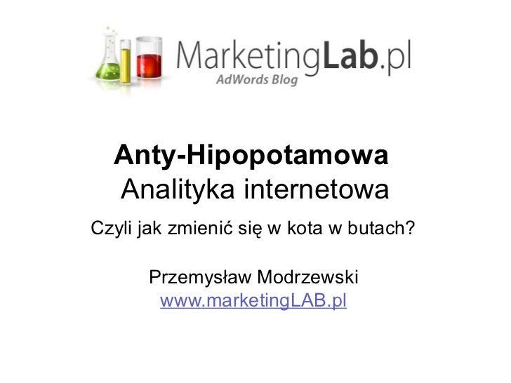 Anty-Hipopotamowa  Analityka internetowaCzyli jak zmienić się w kota w butach?      Przemysław Modrzewski       www.market...