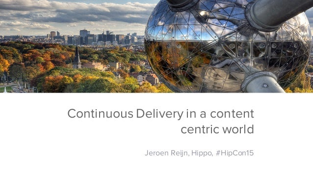 Hippo ContentPerformance Continuous Delivery in a content centric world Jeroen Reijn, Hippo, #HipCon15
