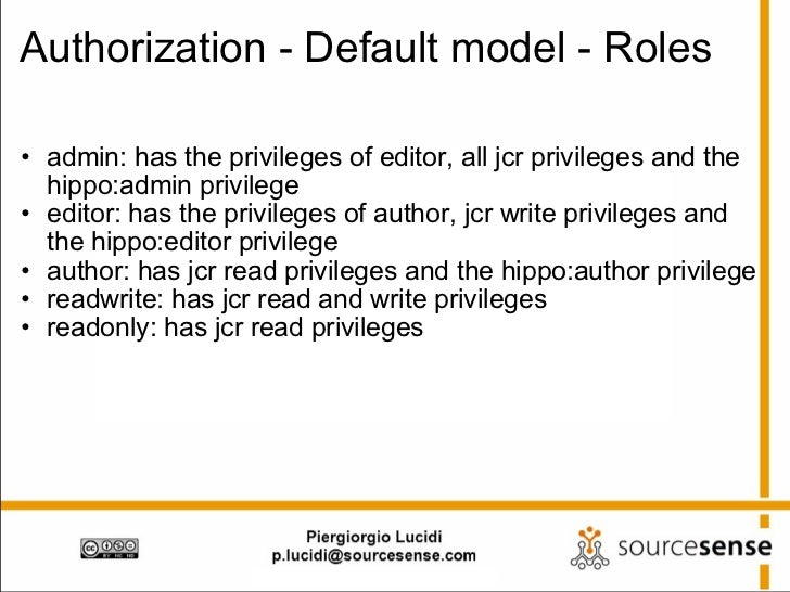 Authorization - Default model - Roles <ul><ul><li>admin: has the privileges of editor, all jcr privileges and the hippo:ad...