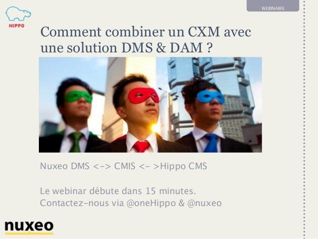 1 WEBINAIRE Comment combiner un CXM avec une solution DMS & DAM? Nuxeo DMS <-> CMIS <- >Hippo CMS Le webinar débute dans ...