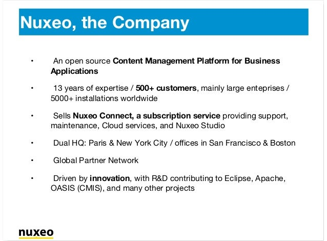 Nuxeo, the Company An open source Content Management Platform for Business Applications 13 years of expertise / 500+ custo...