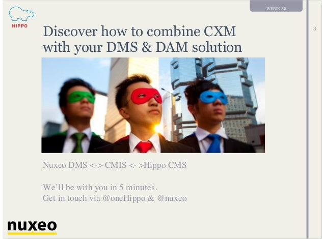 WEBINAR 3 Discover how to combine CXM with your DMS & DAM solution Nuxeo DMS <-> CMIS <- >Hippo CMS We'll be with you in 5...