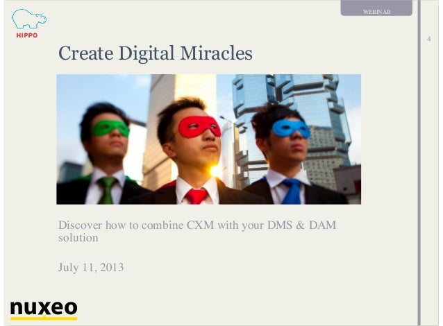 WEBINAR 4 Create Digital Miracles Discover how to combine CXM with your DMS & DAM solution July 11, 2013