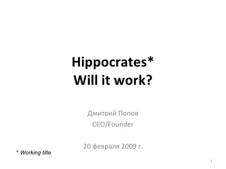 Hippocrates* Will it work? Дмитрий Попов CEO/Founder 20  февраля 2009 г. *  Working title
