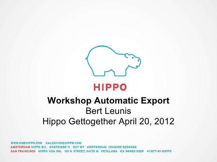 Workshop Automatic Export          Bert LeunisHippo Gettogether April 20, 2012