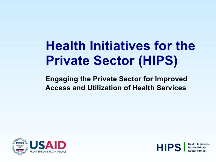 Health Initiatives for the Private Sector (HIPS) <ul><li>Engaging the Private Sector for Improved Access and Utilization o...