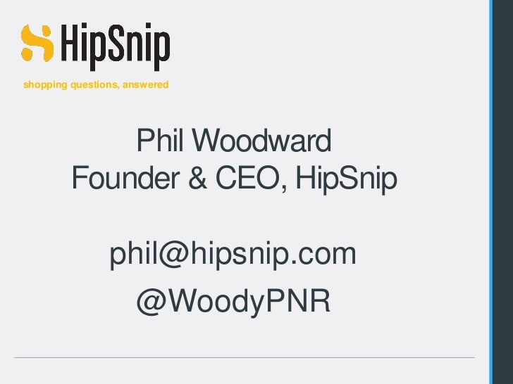 shopping questions, answered               Phil Woodward           Founder & CEO, HipSnip                    phil@hipsnip....