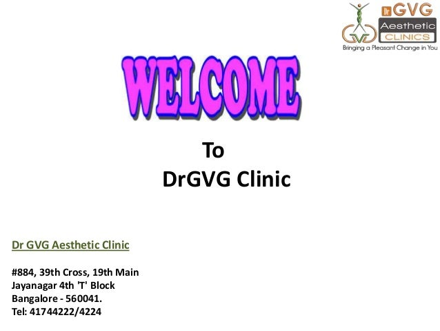 To DrGVG Clinic Dr GVG Aesthetic Clinic #884, 39th Cross, 19th Main Jayanagar 4th 'T' Block Bangalore - 560041. Tel: 41744...