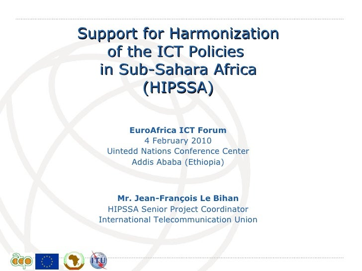 Support for Harmonization of the ICT Policies  in Sub-Sahara Africa (HIPSSA) Mr.  Jean-François Le Bihan HIPSSA Senior Pro...