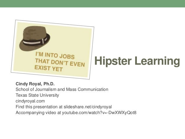 Hipster LearningCindy Royal, Ph.D.School of Journalism and Mass CommunicationTexas State Universitycindyroyal.comFind this...
