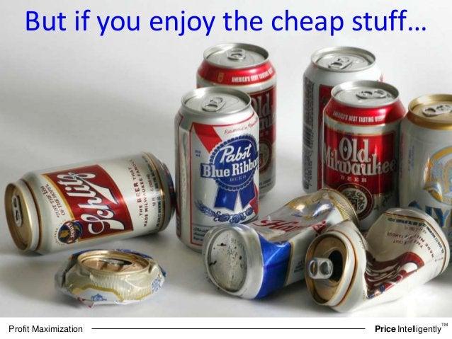 TM  But if you enjoy the cheap stuff…  Profit Maximization PriceIntelligently