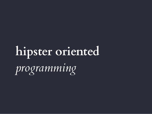 hipster oriented programming
