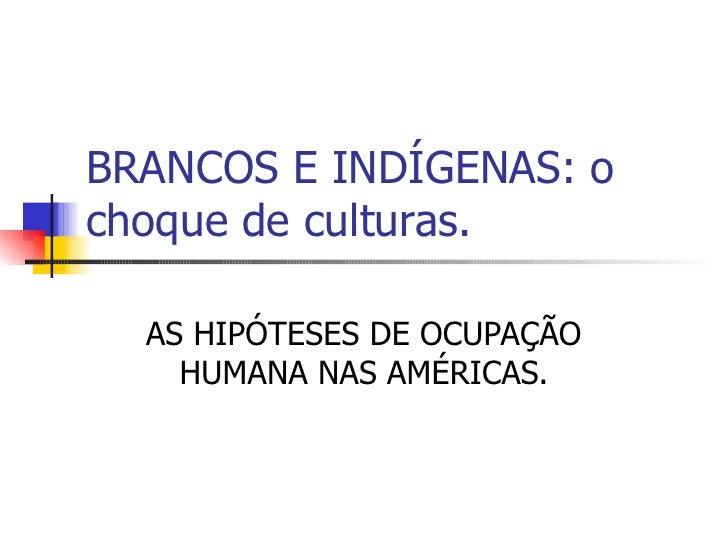 BRANCOS E INDÍGENAS: o choque de culturas. AS HIPÓTESES DE OCUPAÇÃO HUMANA NAS AMÉRICAS.