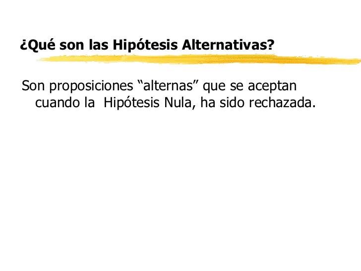 """¿Qué son las Hipótesis Alternativas? <ul><li>Son proposiciones """"alternas"""" que se aceptan cuando la  Hipótesis Nula, ha sid..."""