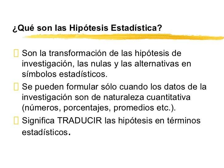 ¿Qué son las Hipótesis Estadística? <ul><li>Son la transformación de las hipótesis de investigación, las nulas y las alter...