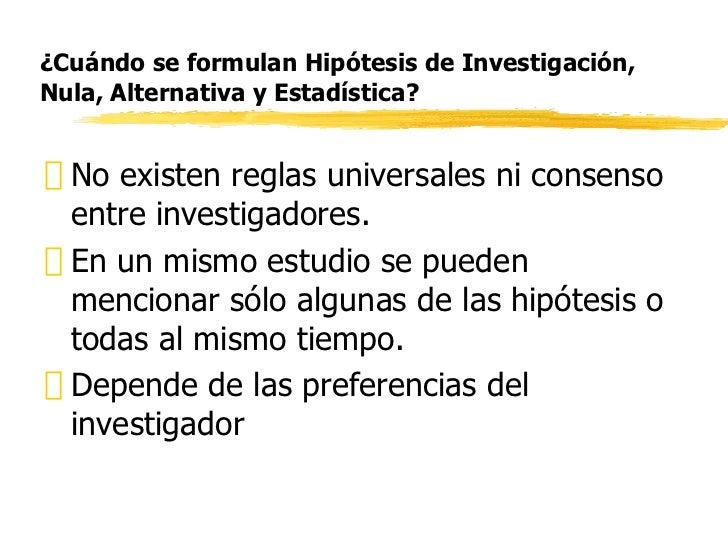 ¿Cuándo se formulan Hipótesis de Investigación, Nula, Alternativa y Estadística? <ul><li>No existen reglas universales ni ...