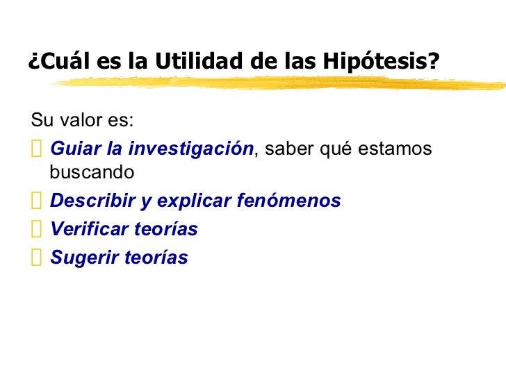 ¿Cuál es la Utilidad de las Hipótesis? <ul><li>Su valor es: </li></ul><ul><li>Guiar la investigación , saber qué estamos b...