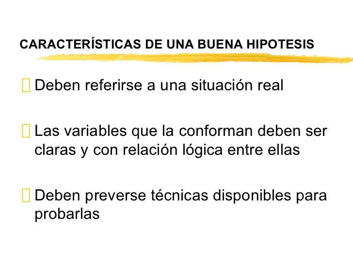 CARACTERÍSTICAS DE UNA BUENA HIPOTESIS <ul><li>Deben referirse a una situación real </li></ul><ul><li>Las variables que la...
