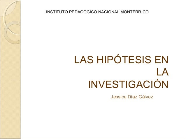 LAS HIPÓTESIS ENLAINVESTIGACIÓNJessica Díaz GálvezINSTITUTO PEDAGÓGICO NACIONAL MONTERRICO