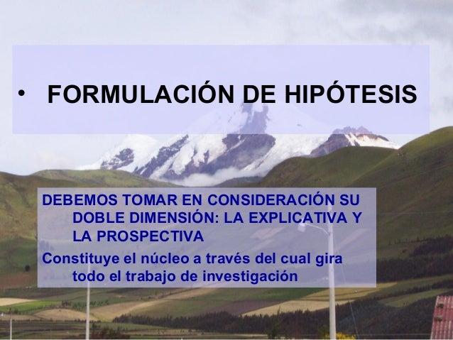 • FORMULACIÓN DE HIPÓTESIS DEBEMOS TOMAR EN CONSIDERACIÓN SU    DOBLE DIMENSIÓN: LA EXPLICATIVA Y    LA PROSPECTIVA Consti...