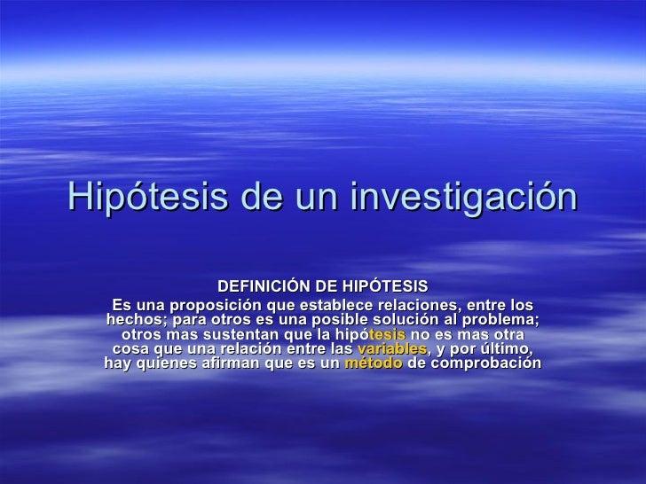 Hipótesis de un investigación DEFINICIÓN DE HIPÓTESIS Es una proposición que establece relaciones, entre los hechos; para ...