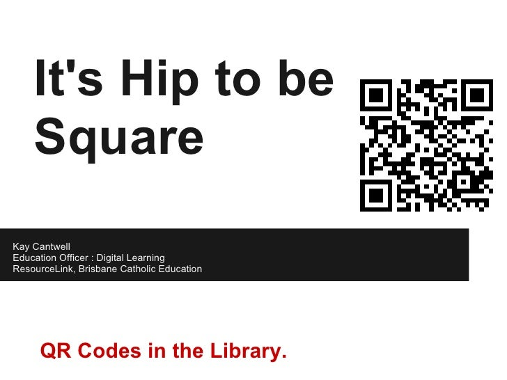Its Hip to be    SquareKay CantwellEducation Officer : Digital LearningResourceLink, Brisbane Catholic Education     QR Co...