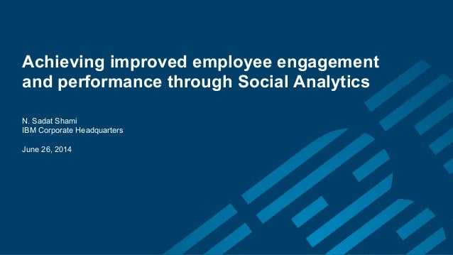 Achieving improved employee engagement  and performance through Social Analytics  N. Sadat Shami  IBM Corporate Headquarte...