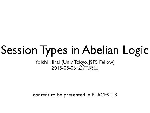 Session Types in Abelian Logic       Yoichi Hirai (Univ. Tokyo, JSPS Fellow)               2013-03-06 会津東山      content to...
