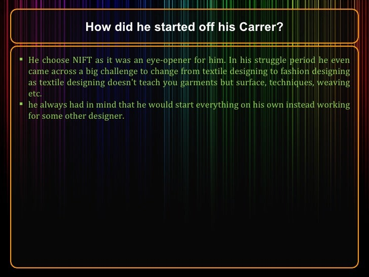 How did he started off his Carrer? <ul><li>He choose NIFT as it was an eye-opener for him. In his struggle period he even ...