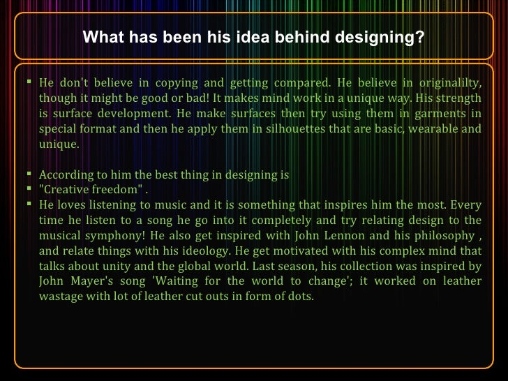 What has been his idea behind designing? <ul><li>He don't believe in copying and getting compared. He believe in originali...