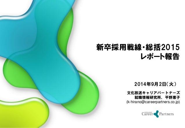 文化放送キャリアパートナーズ 就職情報研究所、平野恵子 (k-hirano@careerpartners.co.jp) 2014年9月2日(火) 新卒採用戦線・総括2015 レポート報告