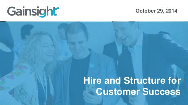 October 29, 2014  Hire and Structure for  Customer Success