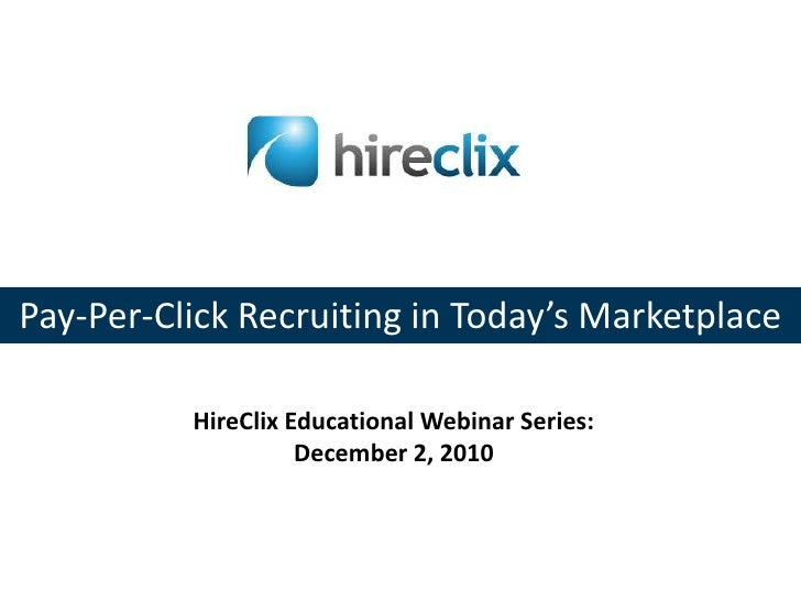Pay-Per-Click Recruiting in Today's Marketplace<br />HireClix Educational Webinar Series: <br />December 2, 2010<br />